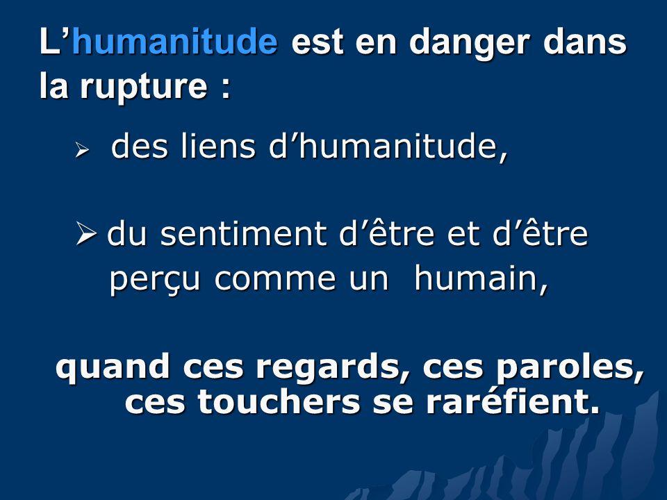 Lhumanitude est en danger dans la rupture : des liens dhumanitude, des liens dhumanitude, du sentiment dêtre et dêtre du sentiment dêtre et dêtre perçu comme un humain, perçu comme un humain, quand ces regards, ces paroles, ces touchers se raréfient.