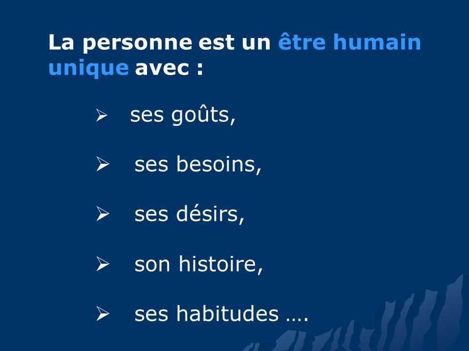La personne est un être humain unique avec : ses goûts, ses besoins, ses désirs, son histoire, ses habitudes ….