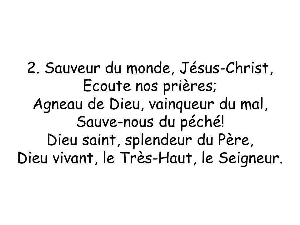2. Sauveur du monde, Jésus-Christ, Ecoute nos prières; Agneau de Dieu, vainqueur du mal, Sauve-nous du péché! Dieu saint, splendeur du Père, Dieu viva