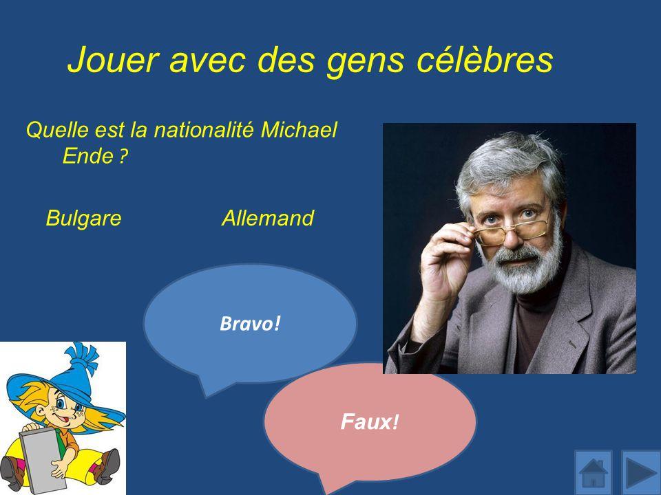 Jouer avec des gens célèbres Quelle est la nationalité Michael Ende ? Bravo! AllemandBulgare Faux !