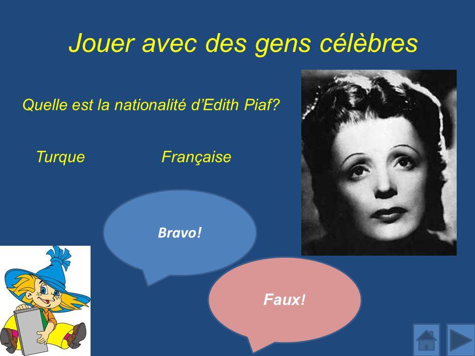 Jouer avec des gens célèbres Quelle est la nationalité dEdith Piaf? Bravo! FrançaiseTurque Faux !
