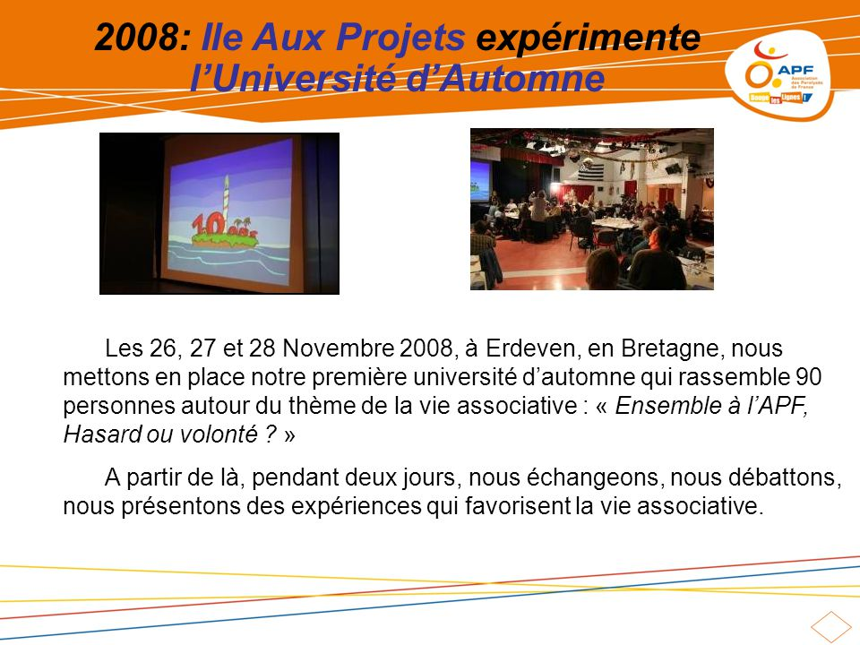 2008: Ile Aux Projets expérimente lUniversité dAutomne Les 26, 27 et 28 Novembre 2008, à Erdeven, en Bretagne, nous mettons en place notre première université dautomne qui rassemble 90 personnes autour du thème de la vie associative : « Ensemble à lAPF, Hasard ou volonté .