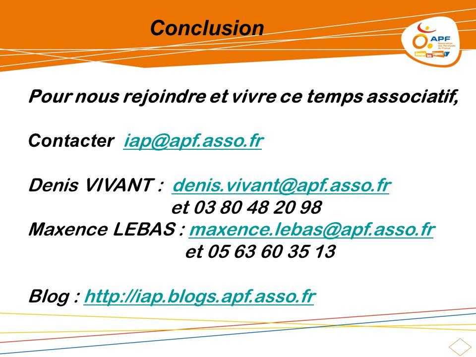 Conclusion Pour nous rejoindre et vivre ce temps associatif, Contacter iap@apf.asso.friap@apf.asso.fr Denis VIVANT : denis.vivant@apf.asso.frdenis.vivant@apf.asso.fr et 03 80 48 20 98 Maxence LEBAS : maxence.lebas@apf.asso.frmaxence.lebas@apf.asso.fr et 05 63 60 35 13 Blog : http://iap.blogs.apf.asso.frhttp://iap.blogs.apf.asso.fr