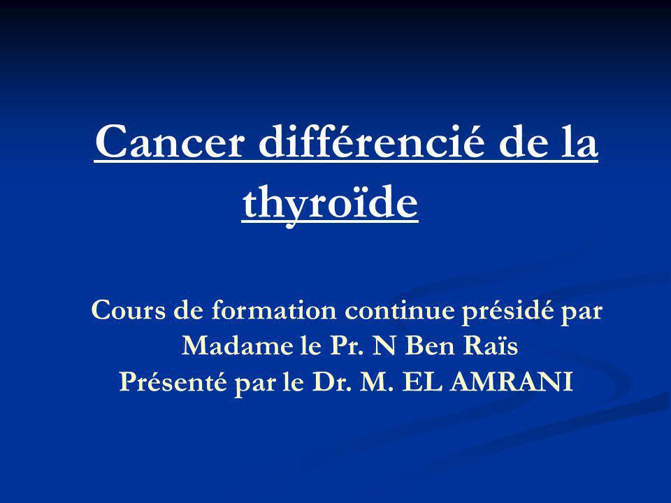 Cancer différencié de la thyroïde Cours de formation continue présidé par Madame le Pr. N Ben Raïs Présenté par le Dr. M. EL AMRANI