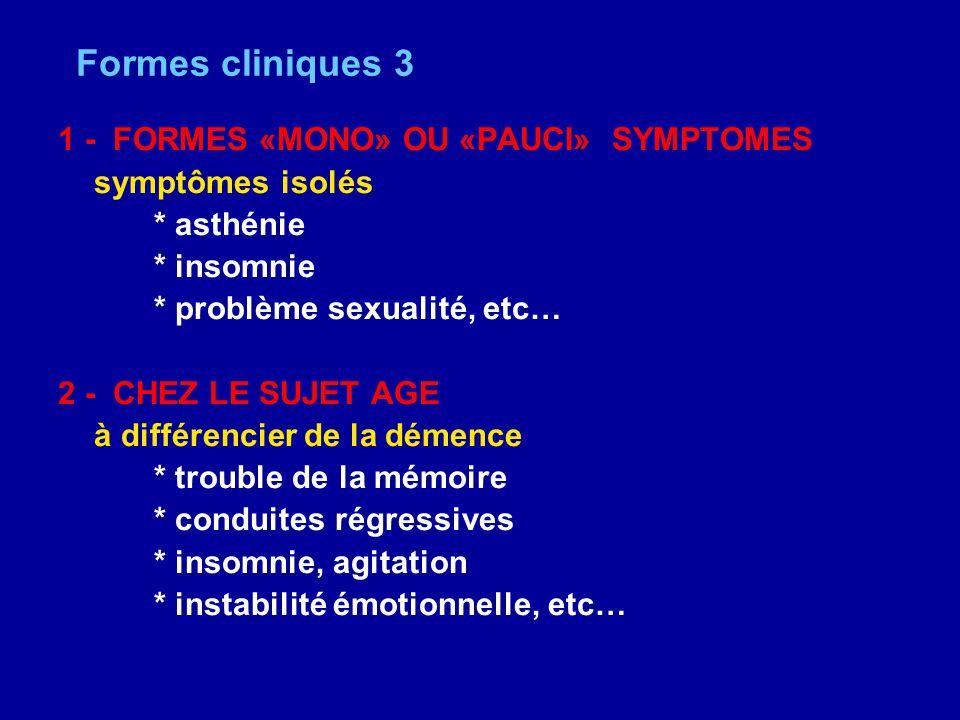 Formes cliniques 3 1 - FORMES «MONO» OU «PAUCI» SYMPTOMES symptômes isolés * asthénie * insomnie * problème sexualité, etc… 2 - CHEZ LE SUJET AGE à di