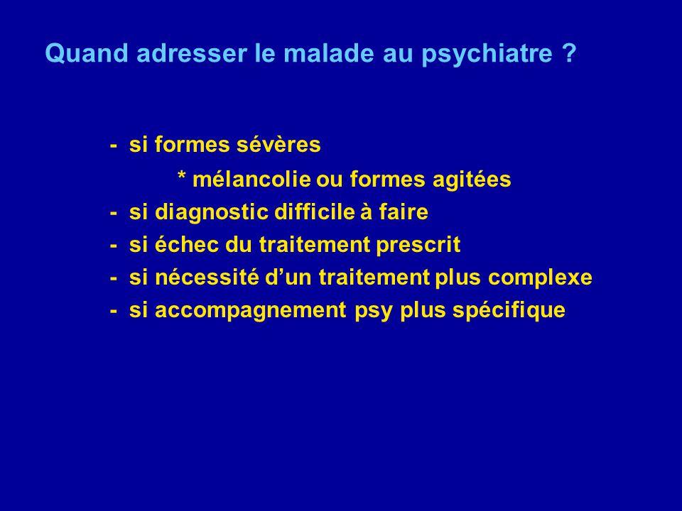 Quand adresser le malade au psychiatre ? - si formes sévères * mélancolie ou formes agitées - si diagnostic difficile à faire - si échec du traitement