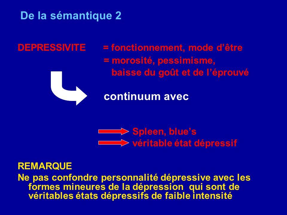 De la sémantique 2 DEPRESSIVITE = fonctionnement, mode dêtre = morosité, pessimisme, baisse du goût et de léprouvé continuum avec Spleen, blues vérita