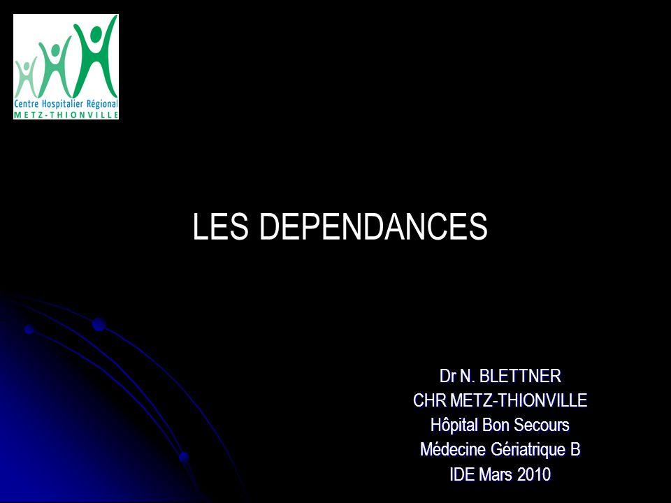 Dr N. BLETTNER CHR METZ-THIONVILLE Hôpital Bon Secours Médecine Gériatrique B IDE Mars 2010 LES DEPENDANCES