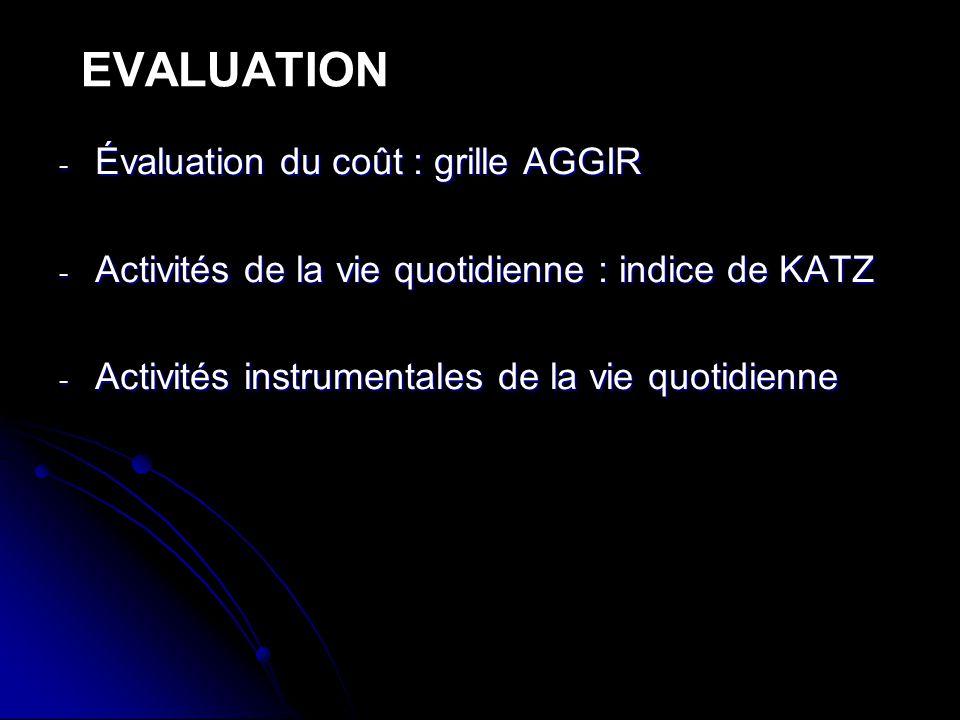 - Évaluation du coût : grille AGGIR - Activités de la vie quotidienne : indice de KATZ - Activités instrumentales de la vie quotidienne EVALUATION