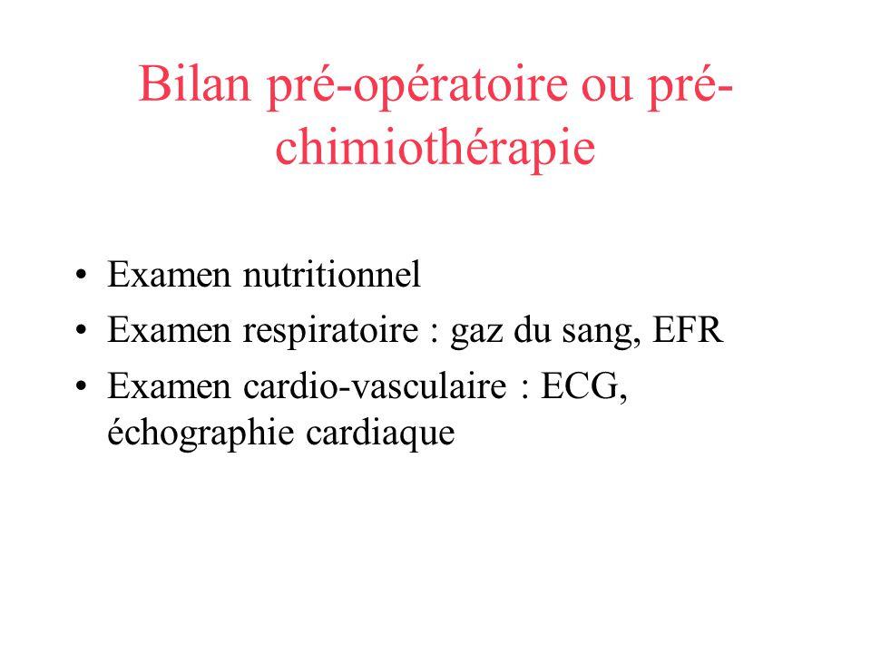 Bilan pré-opératoire ou pré- chimiothérapie Examen nutritionnel Examen respiratoire : gaz du sang, EFR Examen cardio-vasculaire : ECG, échographie car