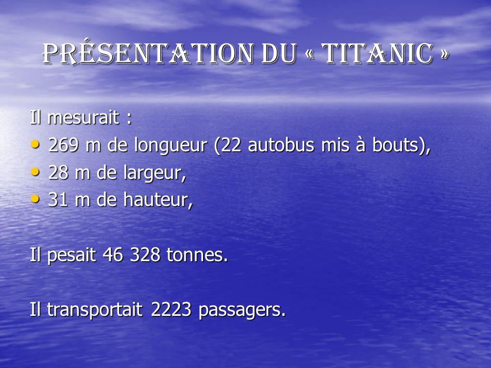 Présentation du « TITANIC » Il mesurait : 269 m de longueur (22 autobus mis à bouts), 28 m de largeur, 31 m de hauteur, Il pesait 46 328 tonnes.