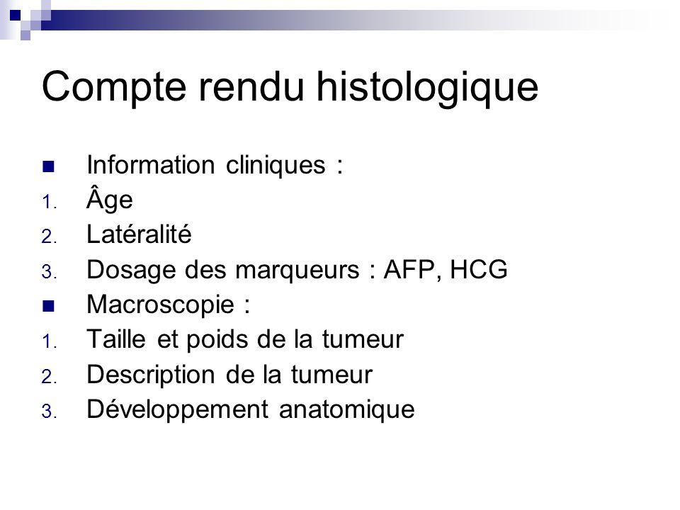 Compte rendu histologique Information cliniques : 1. Âge 2. Latéralité 3. Dosage des marqueurs : AFP, HCG Macroscopie : 1. Taille et poids de la tumeu