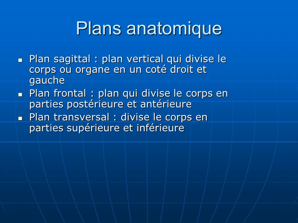 Plans anatomique Plan sagittal : plan vertical qui divise le corps ou organe en un coté droit et gauche Plan sagittal : plan vertical qui divise le co