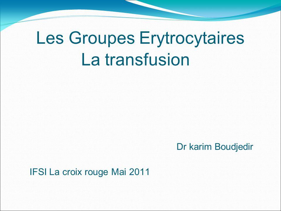Les Groupes Erytrocytaires La transfusion Dr karim Boudjedir IFSI La croix rouge Mai 2011