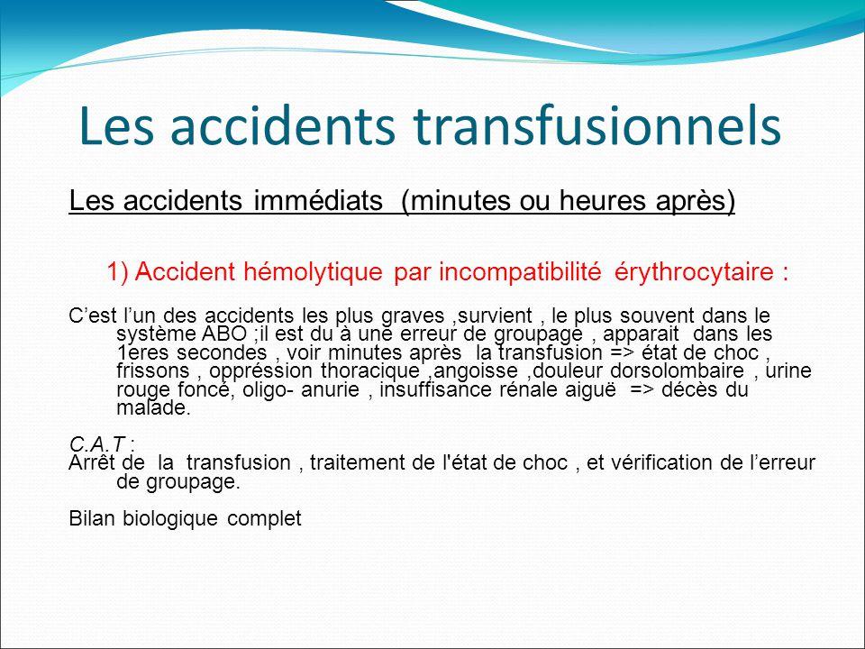 Les accidents transfusionnels Les accidents immédiats (minutes ou heures après) 1) Accident hémolytique par incompatibilité érythrocytaire : Cest lun des accidents les plus graves,survient, le plus souvent dans le système ABO ;il est du à une erreur de groupage, apparait dans les 1eres secondes, voir minutes après la transfusion => état de choc, frissons, oppréssion thoracique,angoisse,douleur dorsolombaire, urine rouge foncé, oligo- anurie, insuffisance rénale aiguë => décès du malade.