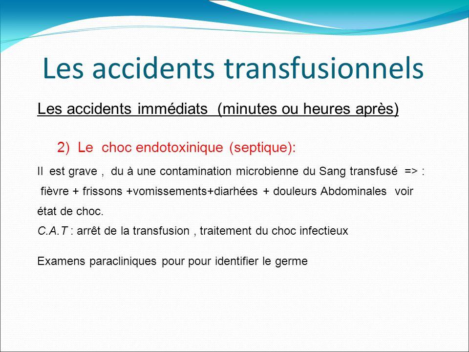 Les accidents transfusionnels Les accidents immédiats (minutes ou heures après) 2) Le choc endotoxinique (septique): Il est grave, du à une contamination microbienne du Sang transfusé => : fièvre + frissons +vomissements+diarhées + douleurs Abdominales voir état de choc.