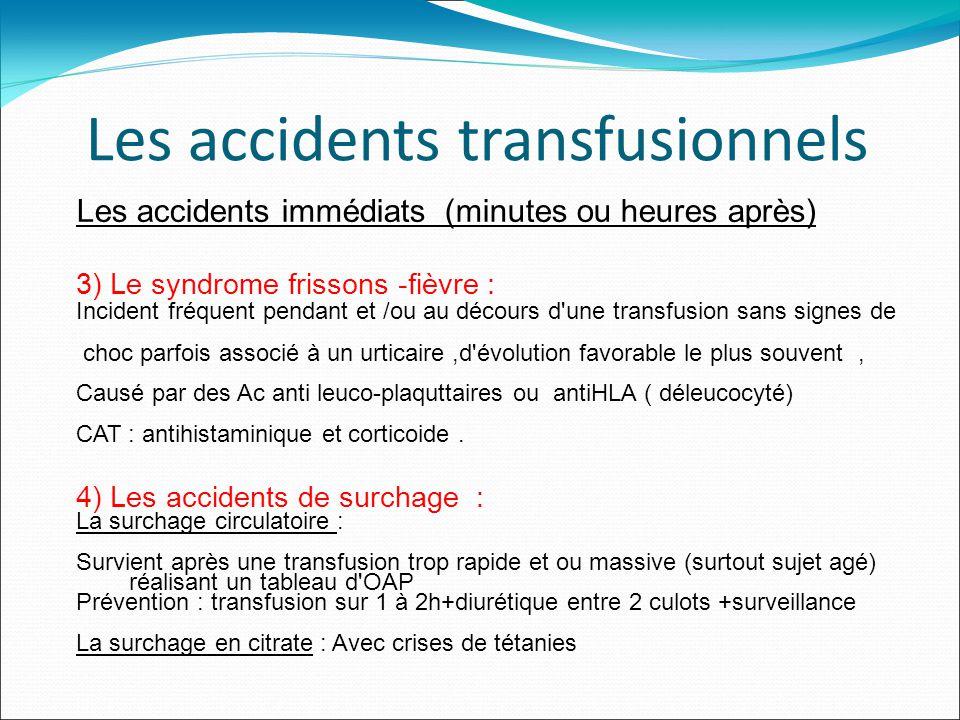 Les accidents transfusionnels Les accidents immédiats (minutes ou heures après) 3) Le syndrome frissons -fièvre : Incident fréquent pendant et /ou au décours d une transfusion sans signes de choc parfois associé à un urticaire,d évolution favorable le plus souvent, Causé par des Ac anti leuco-plaquttaires ou antiHLA ( déleucocyté) CAT : antihistaminique et corticoide.