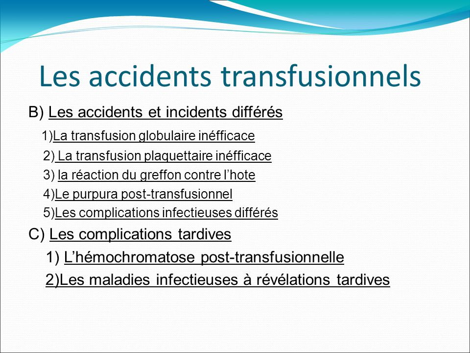 Les accidents transfusionnels B) Les accidents et incidents différés 1)La transfusion globulaire inéfficace 2) La transfusion plaquettaire inéfficace 3) la réaction du greffon contre lhote 4)Le purpura post-transfusionnel 5)Les complications infectieuses différés C) Les complications tardives 1) Lhémochromatose post-transfusionnelle 2)Les maladies infectieuses à révélations tardives
