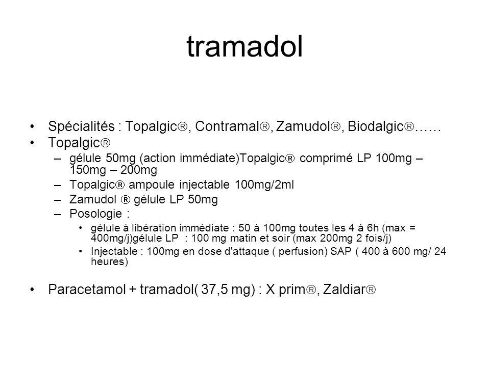 tramadol Spécialités : Topalgic, Contramal, Zamudol, Biodalgic …… Topalgic –gélule 50mg (action immédiate)Topalgic comprimé LP 100mg – 150mg – 200mg –Topalgic ampoule injectable 100mg/2ml –Zamudol gélule LP 50mg –Posologie : gélule à libération immédiate : 50 à 100mg toutes les 4 à 6h (max = 400mg/j)gélule LP : 100 mg matin et soir (max 200mg 2 fois/j) Injectable : 100mg en dose d attaque ( perfusion) SAP ( 400 à 600 mg/ 24 heures) Paracetamol + tramadol( 37,5 mg) : X prim, Zaldiar