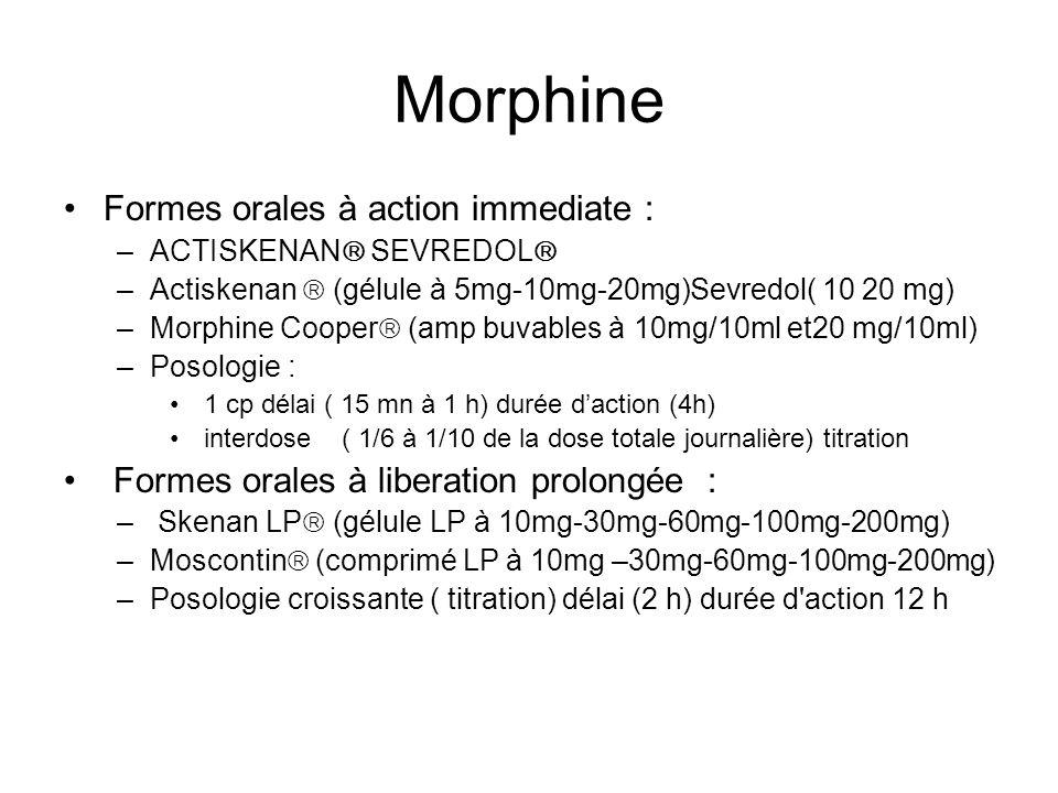 Morphine Formes orales à action immediate : –ACTISKENAN SEVREDOL –Actiskenan (gélule à 5mg-10mg-20mg)Sevredol( 10 20 mg) –Morphine Cooper (amp buvables à 10mg/10ml et20 mg/10ml) –Posologie : 1 cp délai ( 15 mn à 1 h) durée daction (4h) interdose ( 1/6 à 1/10 de la dose totale journalière) titration Formes orales à liberation prolongée : – Skenan LP (gélule LP à 10mg-30mg-60mg-100mg-200mg) –Moscontin (comprimé LP à 10mg –30mg-60mg-100mg-200mg) –Posologie croissante ( titration) délai (2 h) durée d action 12 h