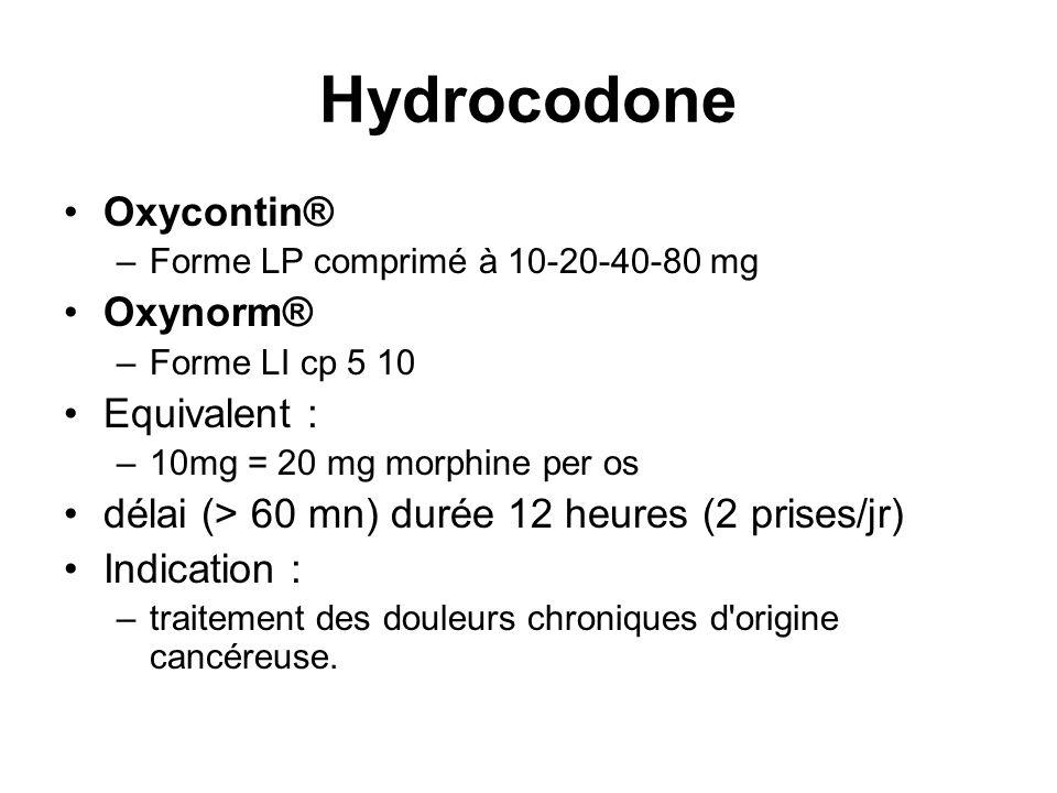 Hydrocodone Oxycontin® –Forme LP comprimé à 10-20-40-80 mg Oxynorm® –Forme LI cp 5 10 Equivalent : –10mg = 20 mg morphine per os délai (> 60 mn) durée 12 heures (2 prises/jr) Indication : –traitement des douleurs chroniques d origine cancéreuse.