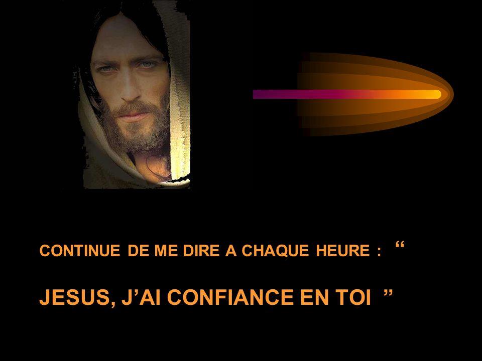 CONTINUE DE ME DIRE A CHAQUE HEURE : JESUS, JAI CONFIANCE EN TOI