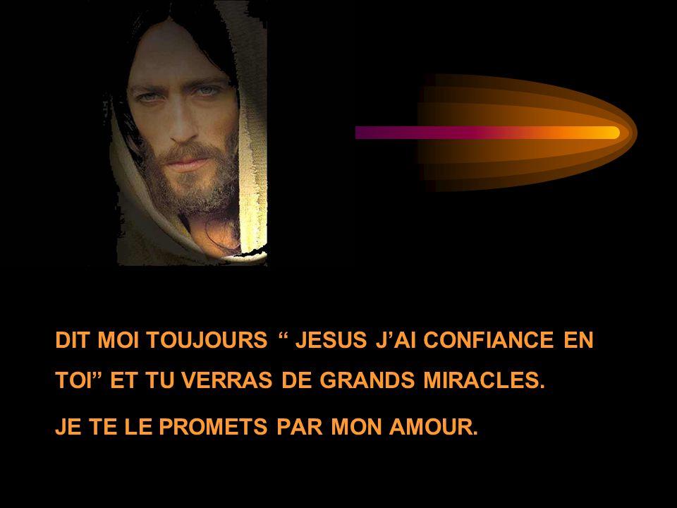 DIT MOI TOUJOURS JESUS JAI CONFIANCE EN TOI ET TU VERRAS DE GRANDS MIRACLES. JE TE LE PROMETS PAR MON AMOUR.