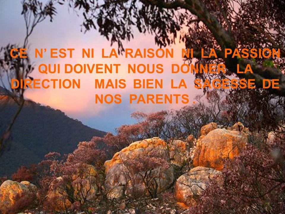 CE N EST NI LA RAISON NI LA PASSION QUI DOIVENT NOUS DONNER LA DIRECTION MAIS BIEN LA SAGESSE DE NOS PARENTS.
