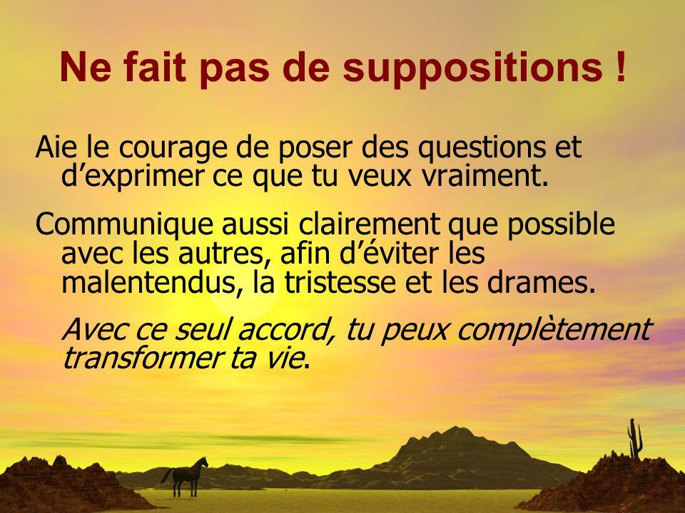 Ne fait pas de suppositions ! Aie le courage de poser des questions et dexprimer ce que tu veux vraiment. Communique aussi clairement que possible ave