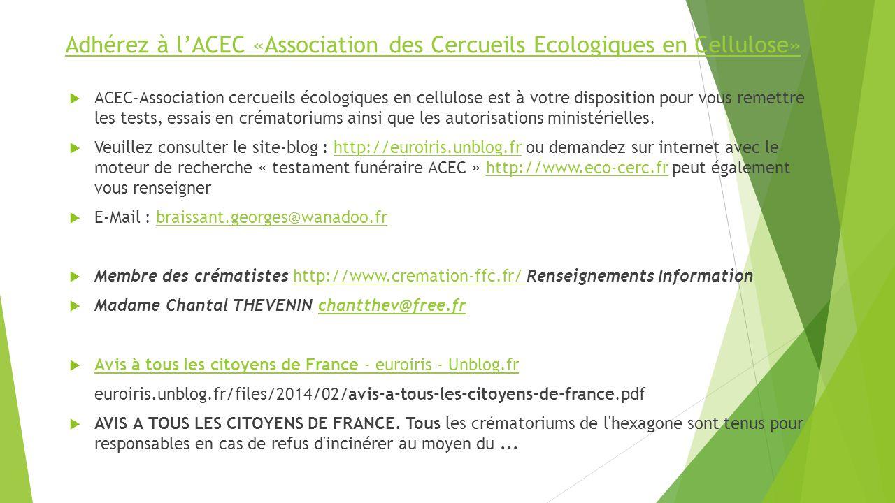 Adhérez à lACEC «Association des Cercueils Ecologiques en Cellulose» ACEC-Association cercueils écologiques en cellulose est à votre disposition pour vous remettre les tests, essais en crématoriums ainsi que les autorisations ministérielles.