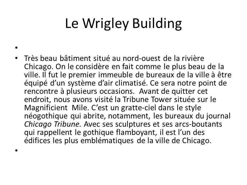 Le Wrigley Building Très beau bâtiment situé au nord-ouest de la rivière Chicago. On le considère en fait comme le plus beau de la ville. Il fut le pr