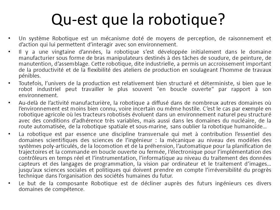 Qu-est que la robotique? Un système Robotique est un mécanisme doté de moyens de perception, de raisonnement et daction qui lui permettent dinteragir