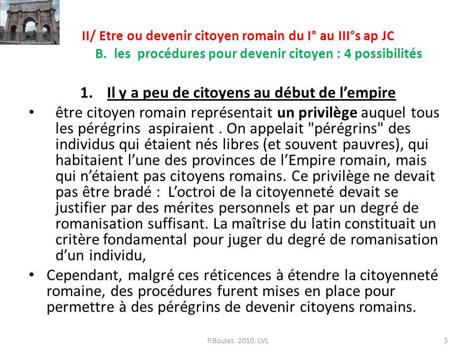 II/ Etre ou devenir citoyen romain du I° au III°s ap JC B. les procédures pour devenir citoyen : 4 possibilités 1.Il y a peu de citoyens au début de l