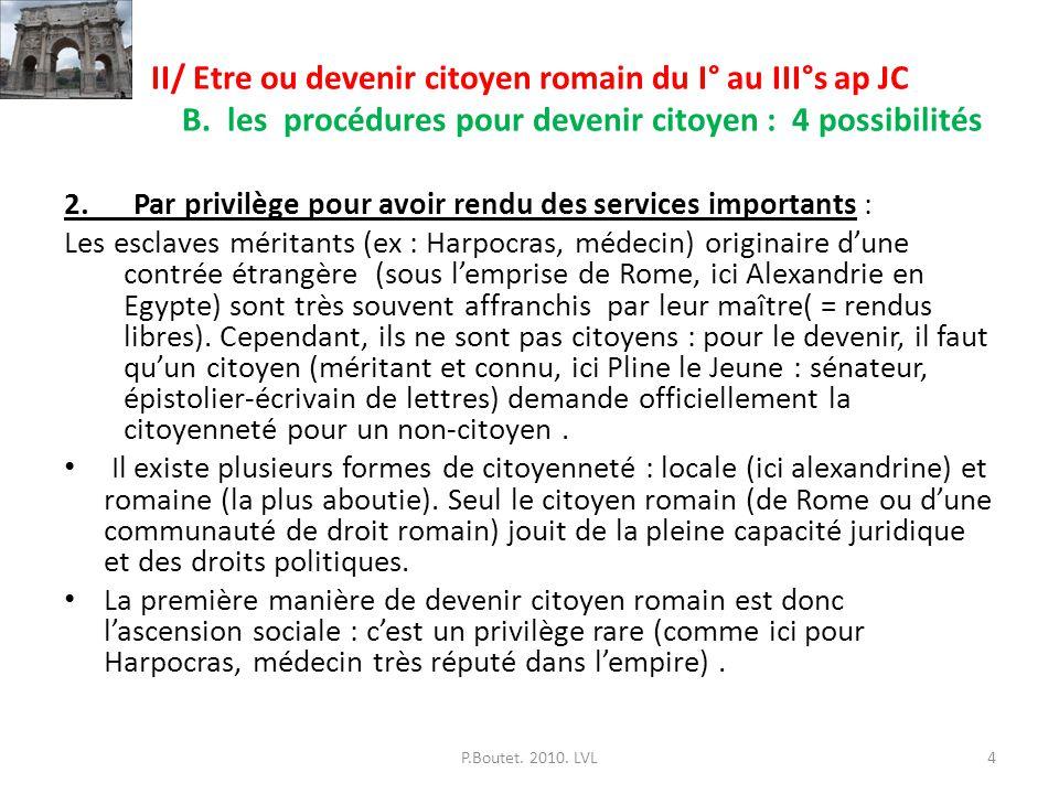 II/ Etre ou devenir citoyen romain du I° au III°s ap JC B. les procédures pour devenir citoyen : 4 possibilités 2. Par privilège pour avoir rendu des