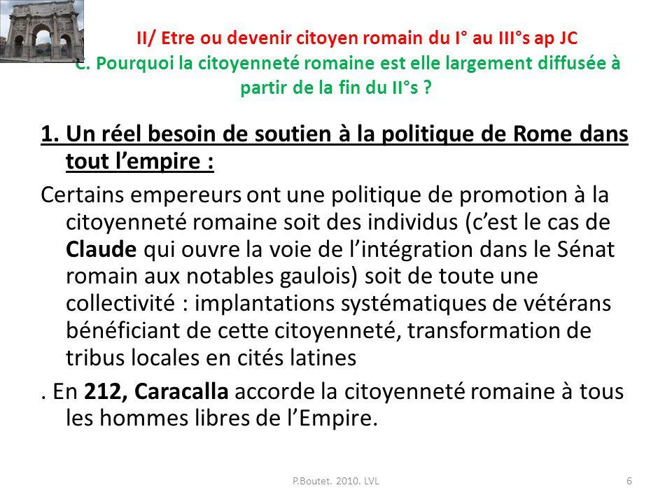 II/ Etre ou devenir citoyen romain du I° au III°s ap JC C. Pourquoi la citoyenneté romaine est elle largement diffusée à partir de la fin du II°s ? 1.