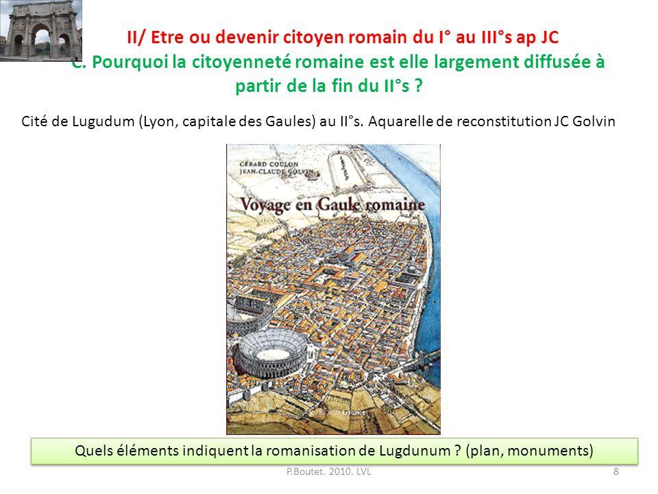 II/ Etre ou devenir citoyen romain du I° au III°s ap JC C. Pourquoi la citoyenneté romaine est elle largement diffusée à partir de la fin du II°s ? P.