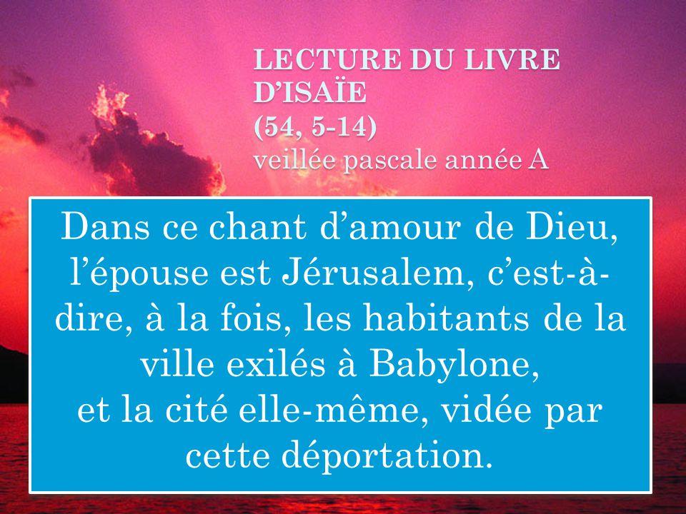 LECTURE DU LIVRE DISAÏE (54, 5-14) veillée pascale année A Dans ce chant damour de Dieu, lépouse est Jérusalem, cest-à- dire, à la fois, les habitants