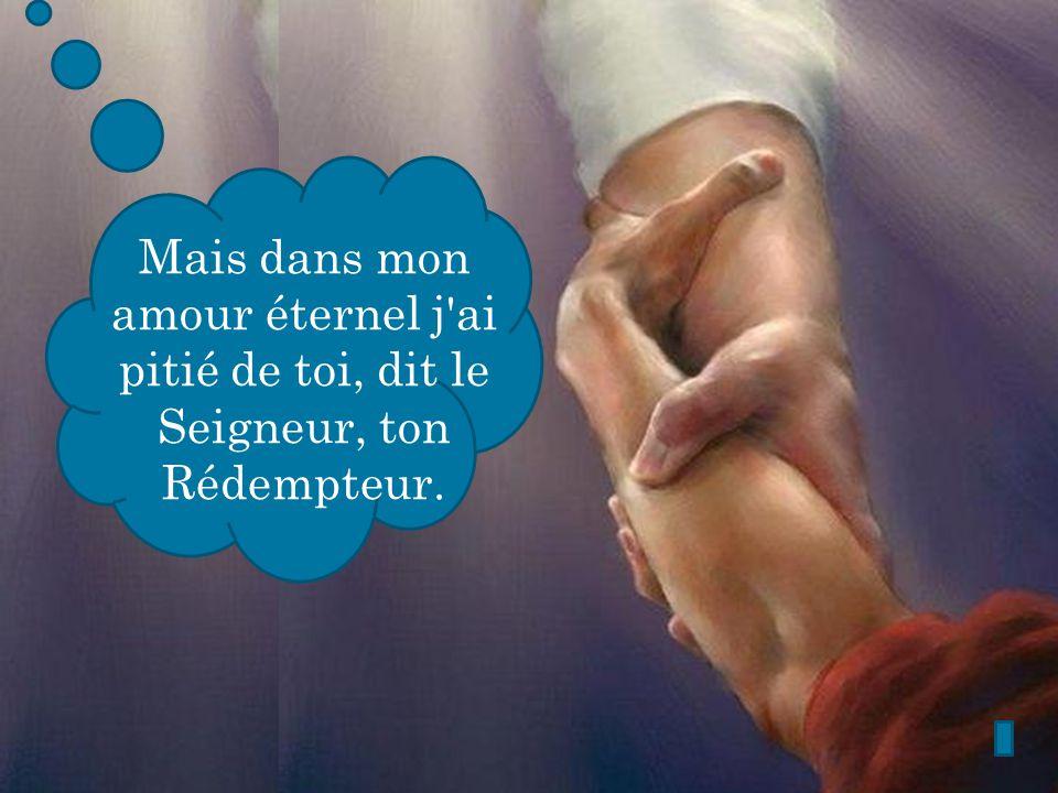 Mais dans mon amour éternel j'ai pitié de toi, dit le Seigneur, ton Rédempteur.
