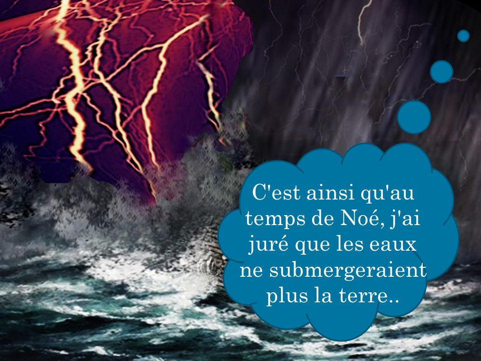 C'est ainsi qu'au temps de Noé, j'ai juré que les eaux ne submergeraient plus la terre..
