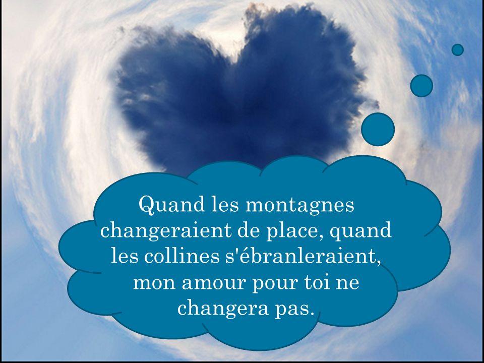 Quand les montagnes changeraient de place, quand les collines s'ébranleraient, mon amour pour toi ne changera pas.