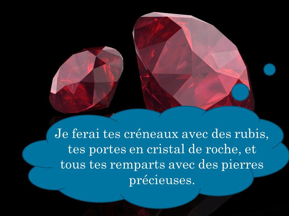 Je ferai tes créneaux avec des rubis, tes portes en cristal de roche, et tous tes remparts avec des pierres précieuses.