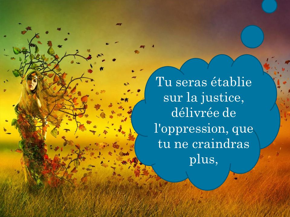 Tu seras établie sur la justice, délivrée de l'oppression, que tu ne craindras plus,