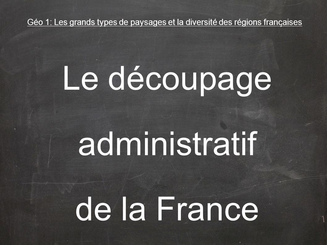 Géo 1: Les grands types de paysages et la diversité des régions franc ̧ aises Le découpage administratif de la France