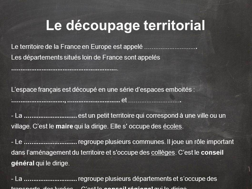 Le découpage territorial Le territoire de la France en Europe est appelé.............................. Les départements situés loin de France sont app