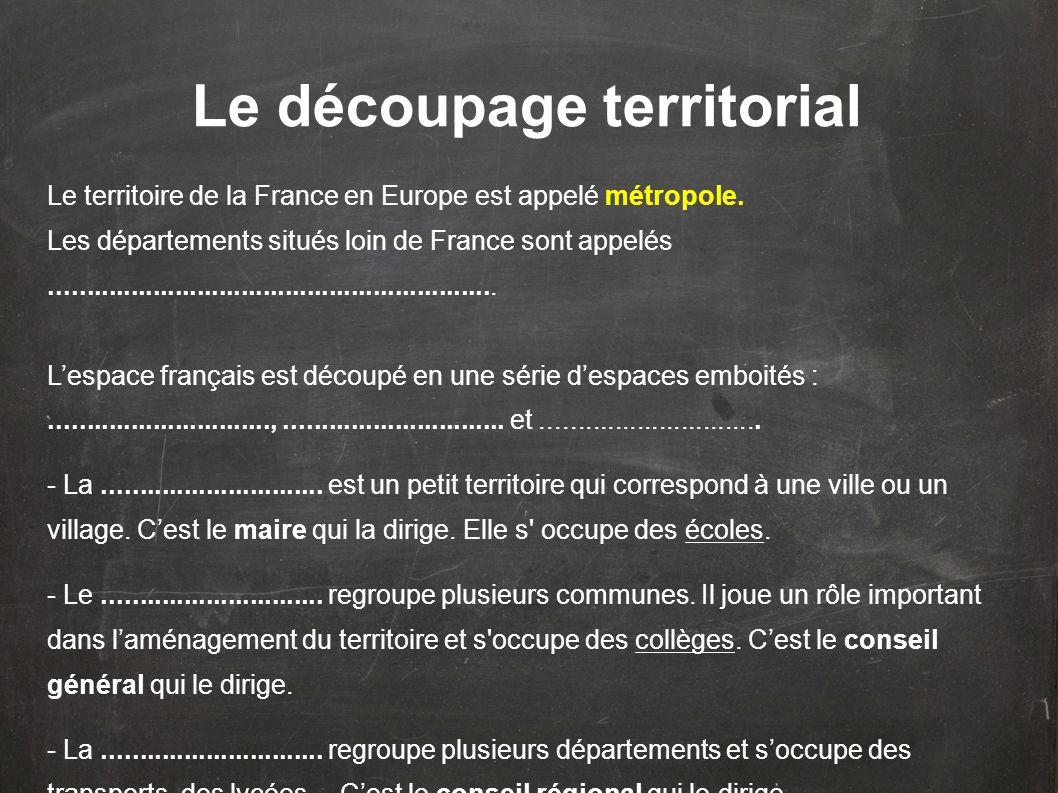 Le découpage territorial Le territoire de la France en Europe est appelé métropole. Les départements situés loin de France sont appelés...............