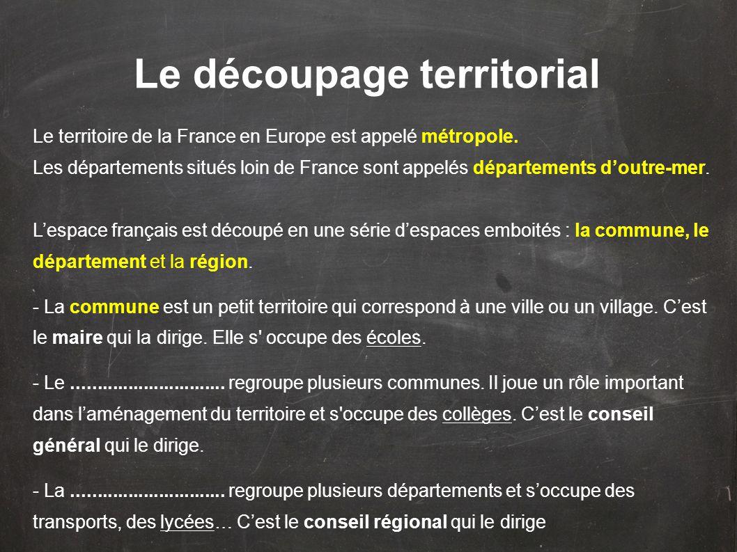 Le découpage territorial Le territoire de la France en Europe est appelé métropole. Les départements situés loin de France sont appelés départements d