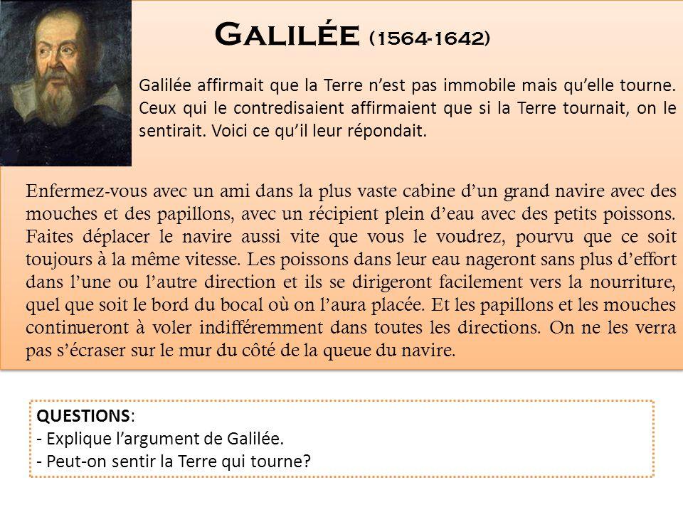 Galilée affirmait que la Terre nest pas immobile mais quelle tourne. Ceux qui le contredisaient affirmaient que si la Terre tournait, on le sentirait.