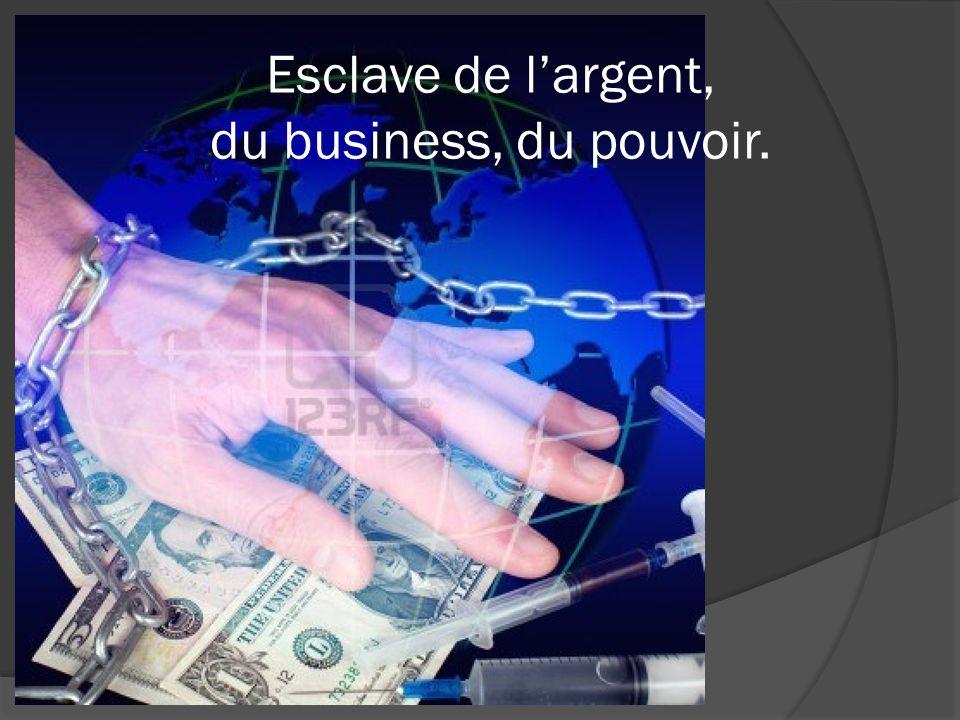 Esclave de largent, du business, du pouvoir.