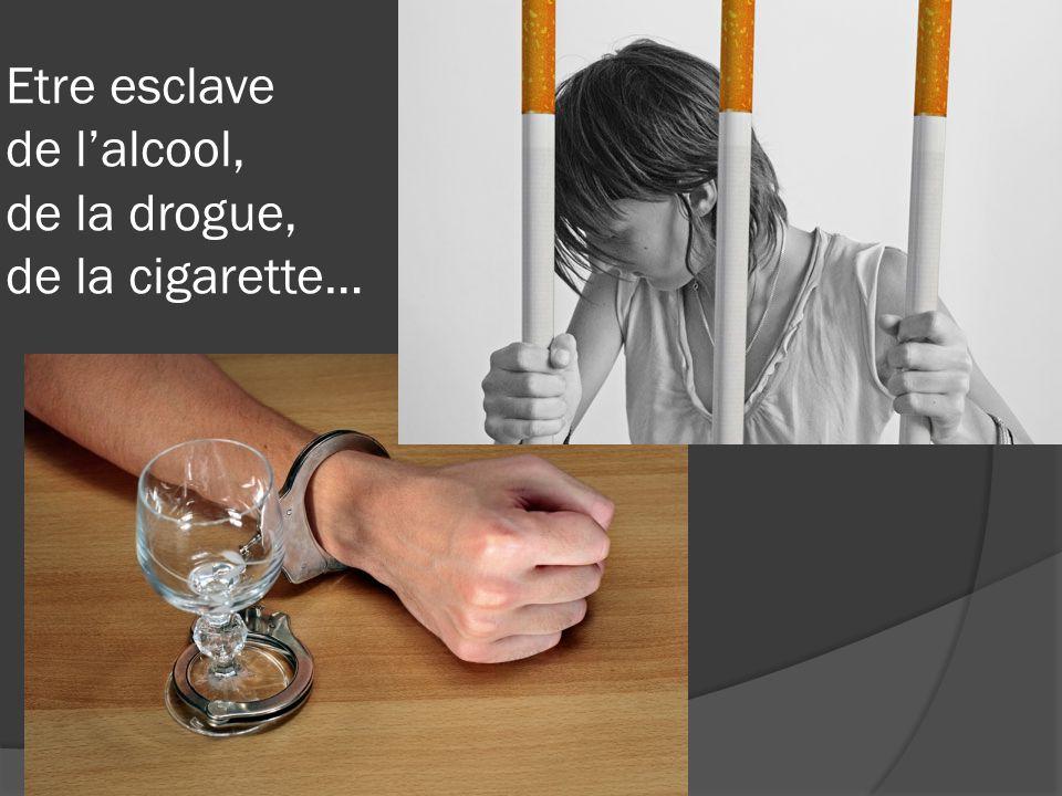 Etre esclave de lalcool, de la drogue, de la cigarette…
