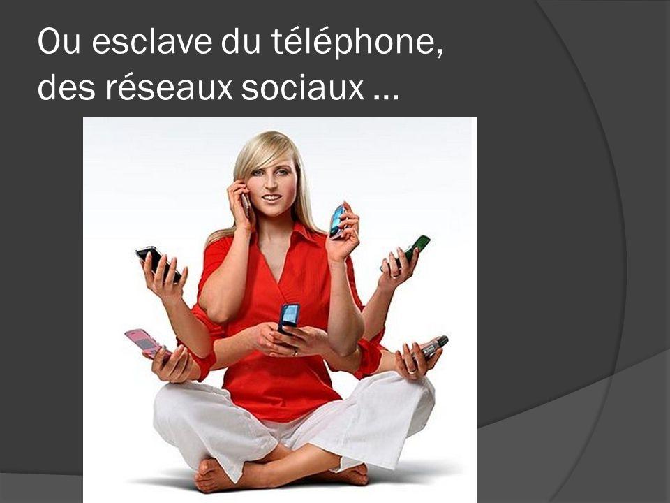 Ou esclave du téléphone, des réseaux sociaux …